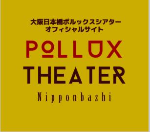 【大阪】日本橋Pollux Theater
