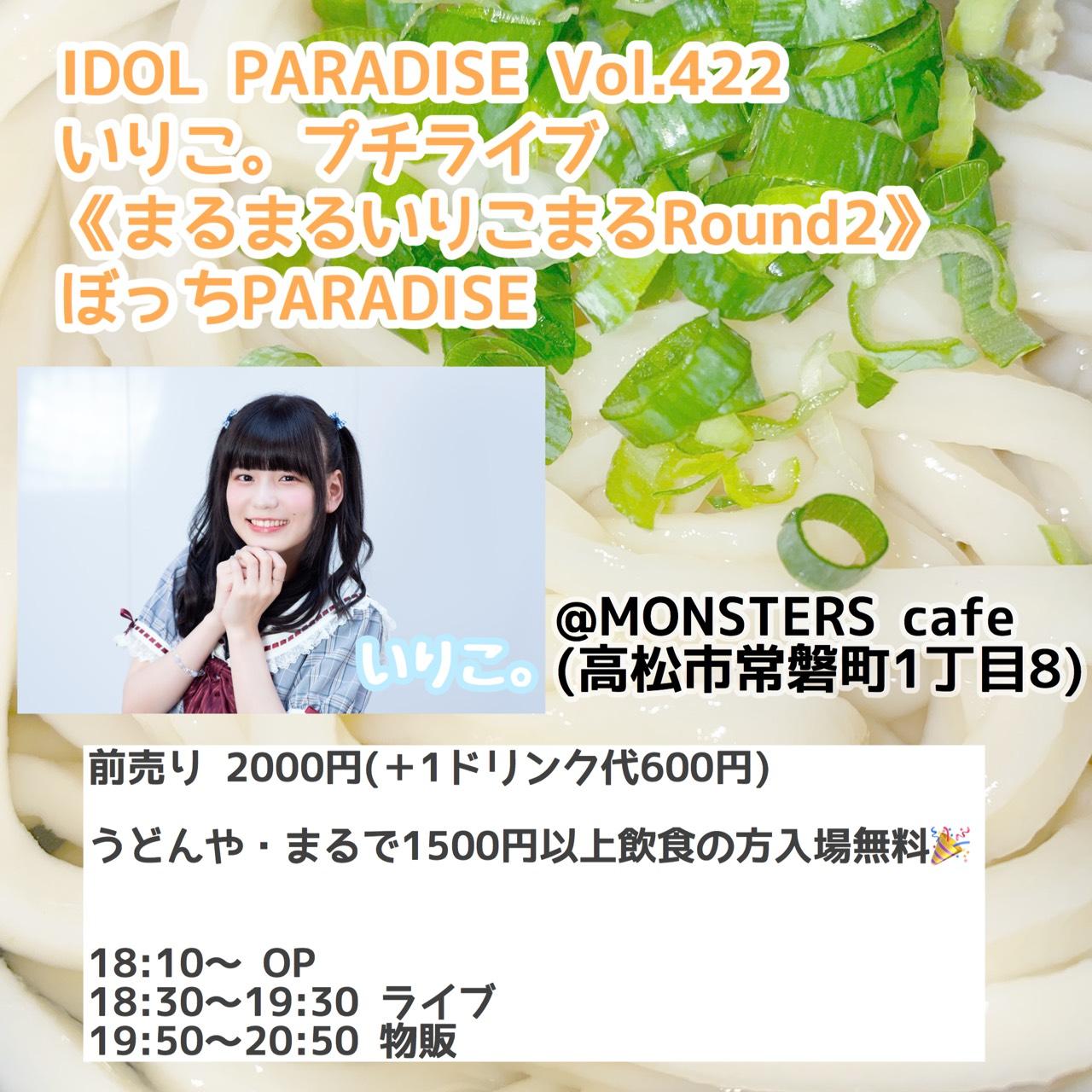 IDOL PARADISE Vol.422 いりこ。プチライブ《まるまるいりこまるRound2》ぼっちPARADISE